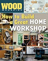 How to Build a Great Home Workshop (Wood Magazine)
