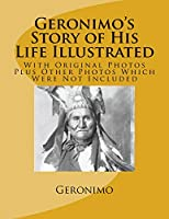 Geronimo's Story of His Life Illustrated: With Original Photos Plus Other Photos Which Were Not Included