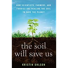 The Soil Will Save Us: How Scientists, Farmers and Ranchers are Tending the Soil to Reverse Global Warming: How Scientists, Farmers, and Foodies Are Healing the Soil to Save the Planet