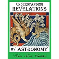 Understanding Revelations by Astronomy: The Ancient, World-Wide, Hidden Knowledge, Especially in Genesis & Revelations; on Precessional Cosmology, the ... and Sacred Geometry. (English Edition)