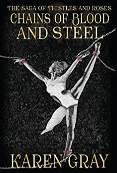 Chains of Blood and Steel: The Saga of Thistles and Roses (The Warrior Queen Book 2) by [Gray, Karen]