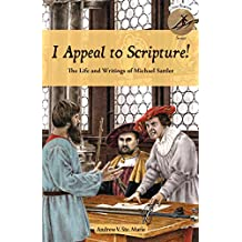 I Appeal to Scripture!: The Life and Writings of Michael Sattler