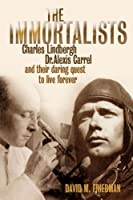 The Immortalists: Charles Lindburgh, Dr Alexis Carrel & Their Daring Quest to Live Forever