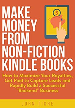 """Make Money from Non-Fiction Kindle Books: How to Maximize Your Royalties, Get Paid to Capture Leads and Rapidly Build a Successful """"Backend"""" Business by [Tighe, John]"""