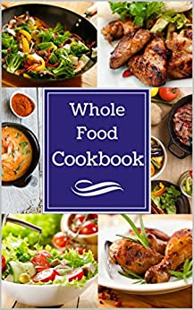 Whole Food Cookbook: Delicious, Healthy, and Easy Whole 30 Meals for you to Enjoy! by [Henderson, Pat]