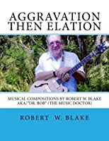 "Aggravation Then Elation: Musical Compositions by Robert W. Blake Aka/""dr. Bob"" (The Music Doctor)"