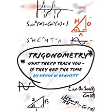 Trigonometry, What they'd teach you (if they had the time): How your teachers would like to teach maths.. (What they'd teach you if they had the time Book 2)