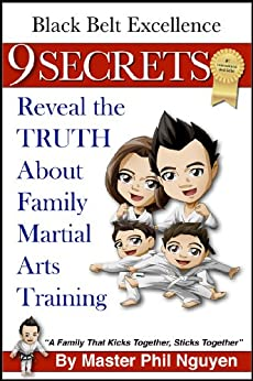 Black Belt Excellence: 9 SECRETS Reveal the Truth About Family Martial Arts Training (The Black Belt Excellence Series) by [Nguyen, Master Phil]