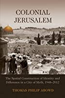 Colonial Jerusalem: The Spatial Construction of Identity and Difference in a City of Myth, 1948-2012 (Contemporary Issues in the Middle East)