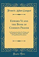 Edward VI and the Book of Common Prayer: An Examination Into Its Origin and Early History with an Appendix of Unpublished Documents (Classic Reprint)