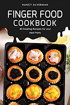 Finger Food Cookbook: 40 Dazzling Recipes for your Next Party by [Silverman, Nancy]