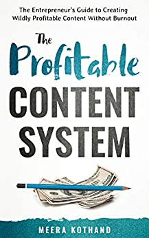 The Profitable Content System: The Entrepreneur's Guide to Creating Wildly Profitable Content Without Burnout by [Kothand, Meera]