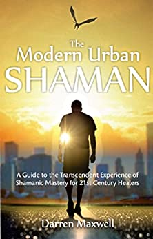 The Modern Urban Shaman: A Guide to the Transcendent Experience of Shamanic Mastery for 21st Century Healers by [Maxwell, Darren]
