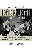 Where the Dark and the Light Folks Meet: Race and the Mythology, Politics, and Business of Jazz (Studies in Jazz)