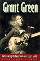 Grant Green: Rediscovering the Forgotten Genuis of Jazz Guitar