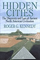 HIDDEN CITIES: THE DISCOVERY AND LOSS OF ANCIENT NORTH AMERICAN CIVILIZATIONS