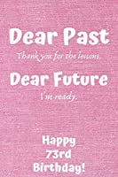 Dear Past Thank you for the lessons. Dear Future I'm ready. Happy 73rd Birthday!: Dear Past 73rd Birthday Card Quote Journal / Notebook / Diary / Greetings / Appreciation Gift (6 x 9 - 110 Blank Lined Pages)