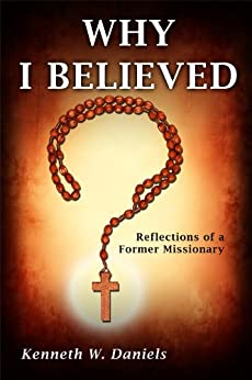 Why I Believed: Reflections of a Former Missionary by [Daniels, Kenneth W.]