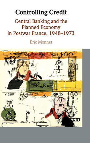 Download Controlling Credit: Central Banking and the Planned Economy in Postwar France, 1948–1973 (Studies in Macroeconomic History) 1108415016