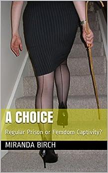 A Choice: Regular Prison or Femdom Captivity? by [Birch, Miranda]