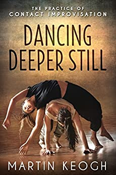 Dancing Deeper Still: The Practice of Contact Improvisation by [Keogh, Martin]