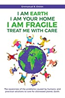 I am Earth I am Your Home I am Fragile: Treat Me With Care: The awareness of the problems caused by humans, and practical solutions to care for distressed planet, Earth.