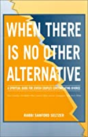 When There Is No Other Alternative: A Spiritual Guide for Jewish Couples Contemplating Divorce