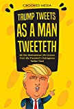 Trump Tweets: As a Man Tweeteth. 68 (De) Motivational Life Lessons From My President's Outrageous Twitter Feed (Satire 2018) (English Edition)