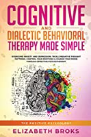 Cognitive and Dialectical Behavioral Therapy: Overcome Anxiety and Depression, Tackle Negative Thought Patterns, Control Your Emotions, and Change Your Mood Through Effective Psychotherapy (The Positive Psychology)