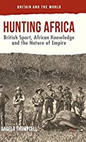 Hunting Africa: British Sport, African Knowledge and the Nature of Empire (Britain and the World)