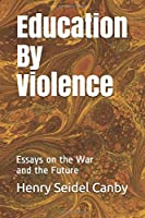 Education By Violence: Essays on the War and the Future
