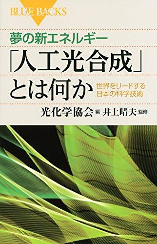 夢の新エネルギー「人工光合成」とは何か 世界をリードする日本の科学技術 (ブルーバックス)