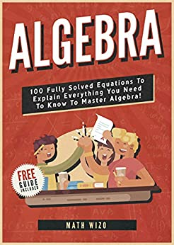Algebra: 100 Fully Solved Equations To Explain Everything You Need To Know To Master Algebra! (Content Guide Included Book 1) by [Wizo, Math]