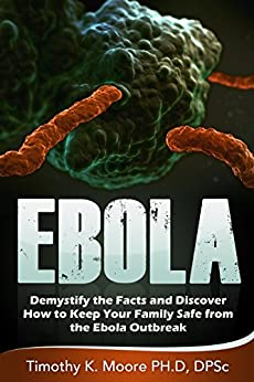 EBOLA: Demystify the Facts and Discover How to keep Your Family Safe from the Ebola Outbreak by [Moore, Dr. Timothy K]