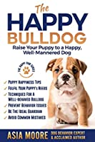 The Happy Bulldog: Raise Your Puppy to a Happy, Well-Mannered Dog