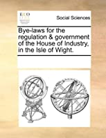 Bye-Laws for the Regulation & Government of the House of Industry, in the Isle of Wight.