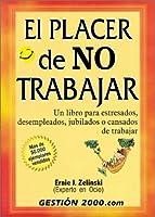 El Placer De No Trabajar / The Joy of Not Working: UN Libro Para Estresados, Desempleados, Jubilados O Cansados De Trabajar / A book for Retired, Unemployed and Overworked
