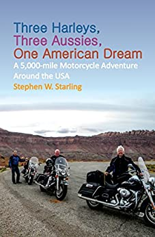 Three Harleys, Three Aussies, One American Dream: A 5,000-mile Motorcycle Adventure around the USA by [Starling, Stephen W.]