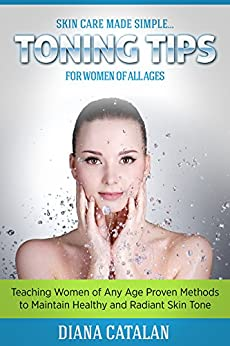 Skin Care Made Simple... Toning Tips for Women of All Ages: Teaching Women of Any Age Proven Methods to Maintain Healthy and Radiant Skin Tone by [Catalan, Diana]