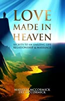 Love Made in Heaven: Secrets to an Amazing Life, Relationship & Marriage