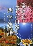 ニッポンの美しい自然と「四字熟語」―四季を彩る風景写真と自然に関わる「四字熟語」辞典