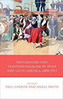 Nationalism and Transnationalism in Spain and Latin America, 1808-1923 (Iberian and Latin American Studies)