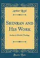 Shinran and His Work: Studies in Shinshu Theology (Classic Reprint)