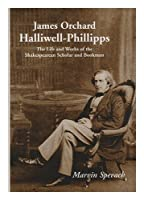 James Orchard Halliwell-Phillipps: The Life and Works of the Shakespearean Scholar and Bookman