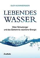 Lebendes Wasser: Ueber Viktor Schauberger und eine neue Technik unsere Umwelt zu retten