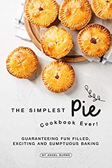 The Simplest Pie Cookbook Ever!: Guaranteeing Fun Filled, Exciting and Sumptuous Baking by [Burns, Angel]