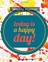 Today Is A Happy Day Weekly Planner: Plan and Create Your Happy Days a Week at a Time! 2018-2019 Undated
