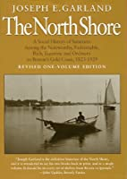 The North Shore: A Social History of Summers Among the Noteworthy, Fashionable, Rich, Eccentric, and Ordinary on Boston's Gold Coast, 1823-1929