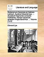Dictionarium Saxonico Et Gothico-Latinum. Auctore Eduardo Lye, ... Accedunt Fragmenta Versionis Ulphilanae, Necnon Opuscula Quaedam Anglo-Saxonica. ... Volume 2 of 2