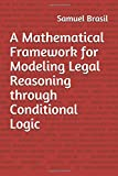 A Mathematical Framework for Modeling Legal Reasoning through Conditional Logic: Second Edition